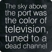 The Sky above the port was the color of television, tuned to a dead channel